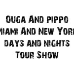 Ouga & Pippo Miami And NYC Days & Nights Tour Show 2011 !